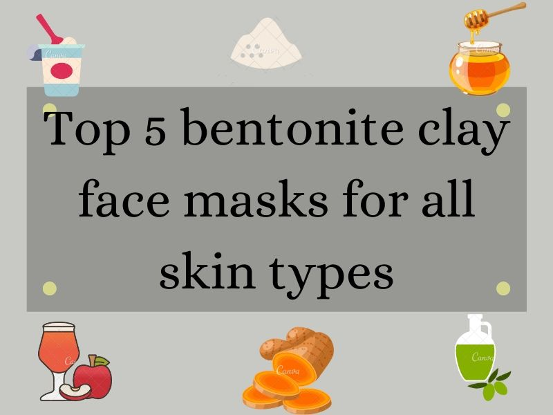 Top 5 DIY Bentonite clay face mask for all skin types